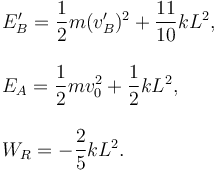 \begin{array}{l} E_B' = \dfrac{1}{2}m(v_B')^2 + \dfrac{11}{10}kL^2,\\ \\ E_A = \dfrac{1}{2}mv_0^2 + \dfrac{1}{2}kL^2,\\ \\ W_R = -\dfrac{2}{5}kL^2. \end{array}