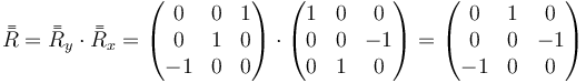 \bar{\bar{R}}=\bar{\bar{R}}_y\cdot \bar{\bar{R}}_x = \begin{pmatrix} 0 & 0 & 1 \\ 0 & 1 & 0 \\ -1 & 0 & 0\end{pmatrix}\cdot\begin{pmatrix}1 & 0 & 0 \\ 0 & 0 & -1 \\ 0 & 1 & 0\end{pmatrix}=\begin{pmatrix}0 & 1 & 0 \\ 0 & 0 & -1 \\ -1 & 0 & 0\end{pmatrix}