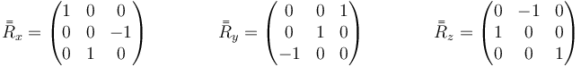 \bar{\bar{R}}_x=\begin{pmatrix}1 & 0 & 0 \\ 0 & 0 & -1 \\ 0 & 1 & 0\end{pmatrix}\qquad\qquad \bar{\bar{R}}_y=\begin{pmatrix} 0 & 0 & 1 \\ 0 & 1 & 0 \\ -1 & 0 & 0\end{pmatrix}\qquad\qquad \bar{\bar{R}}_z=\begin{pmatrix} 0 & -1 & 0 \\ 1 &  0 & 0 \\ 0 & 0 & 1 \\ \end{pmatrix}