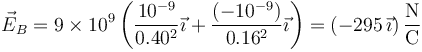 \vec{E}_B=9\times 10^9\left(\frac{10^{-9}}{0.40^2}\vec{\imath}+\frac{(-10^{-9})}{0.16^2}\vec{\imath}\right)=\left(-295\,\vec{\imath}\right)\frac{\mathrm{N}}{\mathrm{C}}